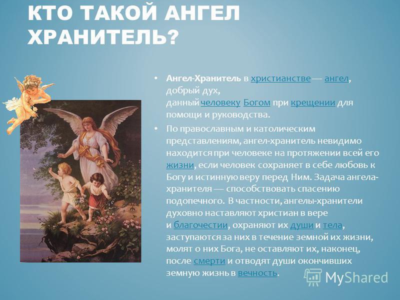 Ангел-Хранитель в христианстве ангел, добрый дух, данный человеку Богом при крещении для помощи и руководства.христианстве ангел человеку Богомкрещении По православным и католическим представлениям, ангел-хранитель невидимо находится при человеке на