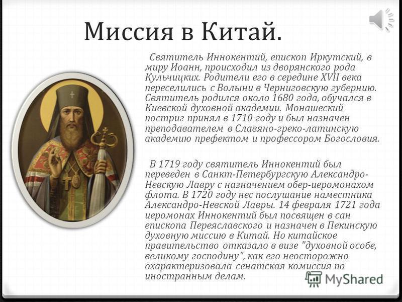 Миссия в Китай. Святитель Иннокентий, епископ Иркутский, в миру Иоанн, происходил из дворянского рода Кульчицких. Родители его в середине XVII века переселились с Волыни в Черниговскую губернию. Святитель родился около 1680 года, обучался в Киевской
