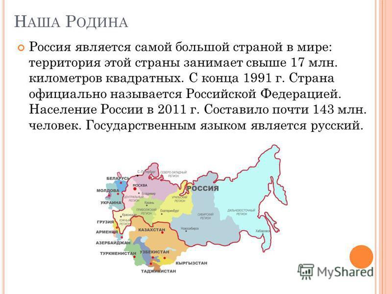 Н АША Р ОДИНА Россия является самой большой страной в мире: территория этой страны занимает свыше 17 млн. километров квадратных. С конца 1991 г. Страна официально называется Российской Федерацией. Население России в 2011 г. Составило почти 143 млн. ч