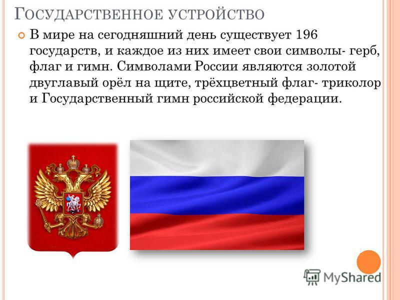 Г ОСУДАРСТВЕННОЕ УСТРОЙСТВО В мире на сегодняшний день существует 196 государств, и каждое из них имеет свои символы- герб, флаг и гимн. Символами России являются золотой двуглавый орёл на щите, трёхцветный флаг- триколор и Государственный гимн росси