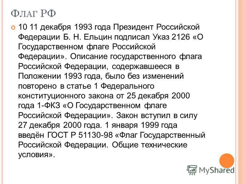 Ф ЛАГ РФ 10 11 декабря 1993 года Президент Российской Федерации Б. Н. Ельцин подписал Указ 2126 «О Государственном флаге Российской Федерации». Описание государственного флага Российской Федерации, содержавшееся в Положении 1993 года, было без измене