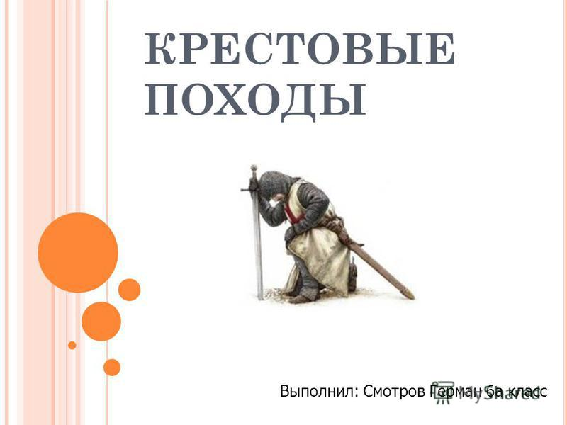 КРЕСТОВЫЕ ПОХОДЫ Выполнил: Смотров Герман 6 а класс