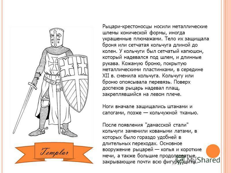 Рыцари-крестоносцы носили металлические шлемы конической формы, иногда украшенные плюмажами. Тело их защищала броня или сетчатая кольчуга длиной до колен. У кольчуги был сетчатый капюшон, который надевался под шлем, и длинные рукава. Кожаную броню, п
