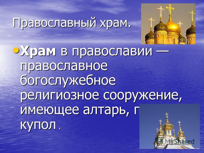 Православный храм. Храм в православии православное богослужебное религиозное сооружение, имеющее алтарь, престол, купол. Храм в православии православное богослужебное религиозное сооружение, имеющее алтарь, престол, купол.