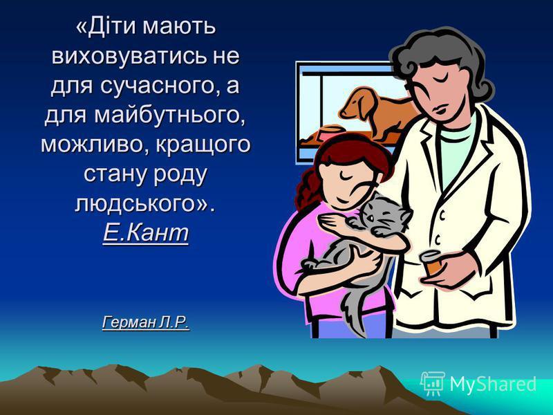 «Діти мають виховуватись не для сучасного, а для майбутнього, можливо, кращого стану роду людського». Е.Кант Герман Л.Р.