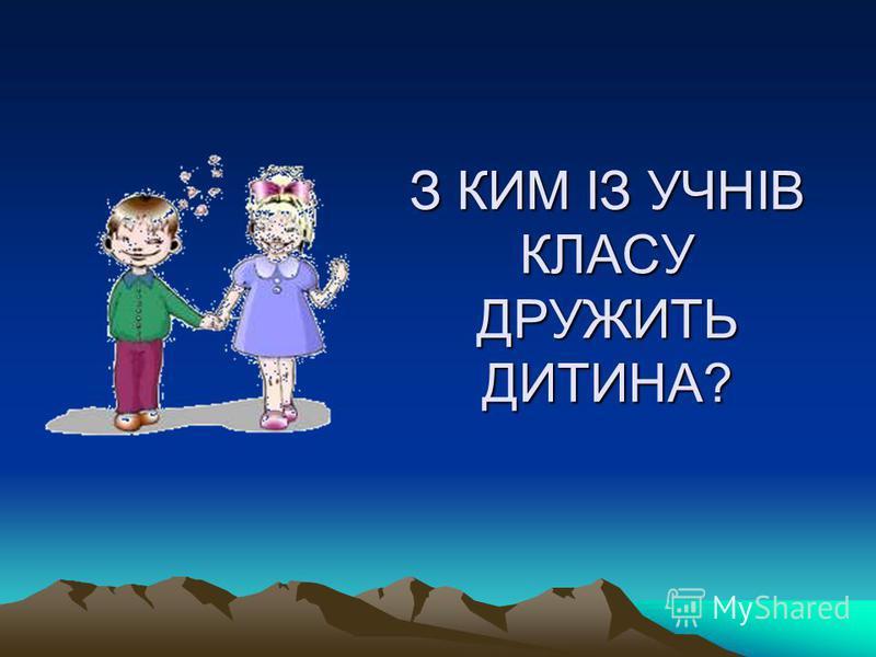 З КИМ ІЗ УЧНІВ КЛАСУ ДРУЖИТЬ ДИТИНА?