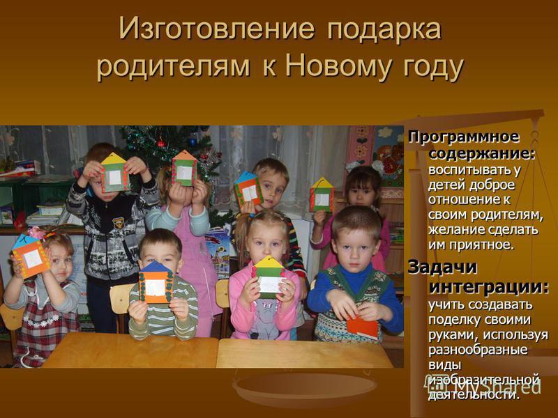 Изготовление подарка родителям к Новому году Программное содержание: Программное содержание: воспитывать у детей доброе отношение к своим родителям, желание сделать им приятное. Задачи интеграции: Задачи интеграции: учить создавать поделку своими рук