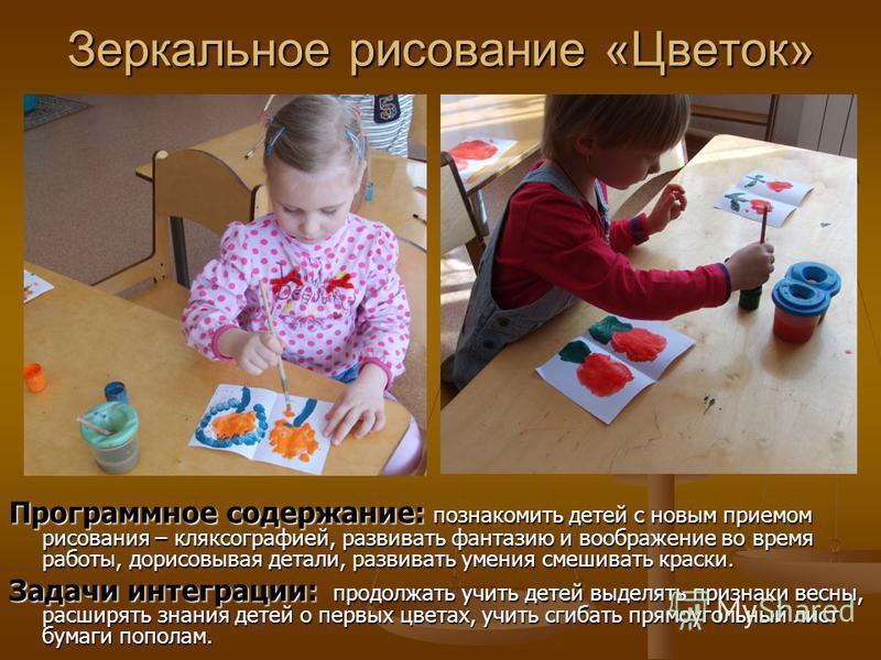 Зеркальное рисование «Цветок» Программное содержание: Программное содержание: познакомить детей с новым приемом рисования – кляксографией, развивать фантазию и воображение во время работы, дорисовывая детали, развивать умения смешивать краски. Задачи