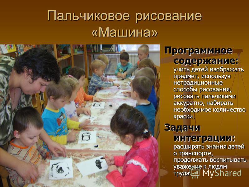 Пальчиковое рисование «Машина» Программное содержание: Программное содержание: учить детей изображать предмет, используя нетрадиционные способы рисования, рисовать пальчиками аккуратно, набирать необходимое количество краски. Задачи интеграции: Задач