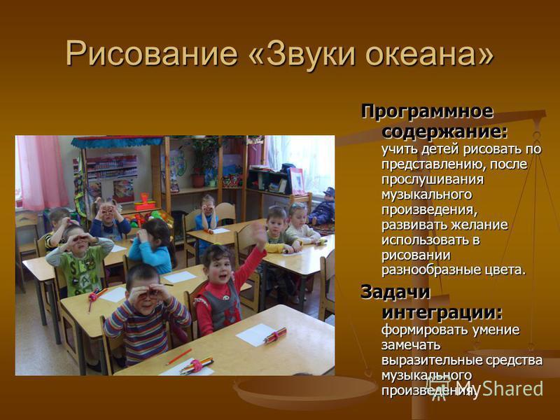 Рисование «Звуки океана» Программное содержание: Программное содержание: учить детей рисовать по представлению, после прослушивания музыкального произведения, развивать желание использовать в рисовании разнообразные цвета. Задачи интеграции: Задачи и