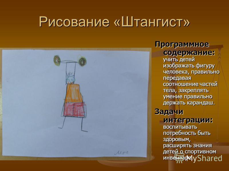 Рисование «Штангист» Программное содержание: Программное содержание: учить детей изображать фигуру человека, правильно передавая соотношение частей тела, закреплять умение правильно держать карандаш. Задачи интеграции: Задачи интеграции: воспитывать