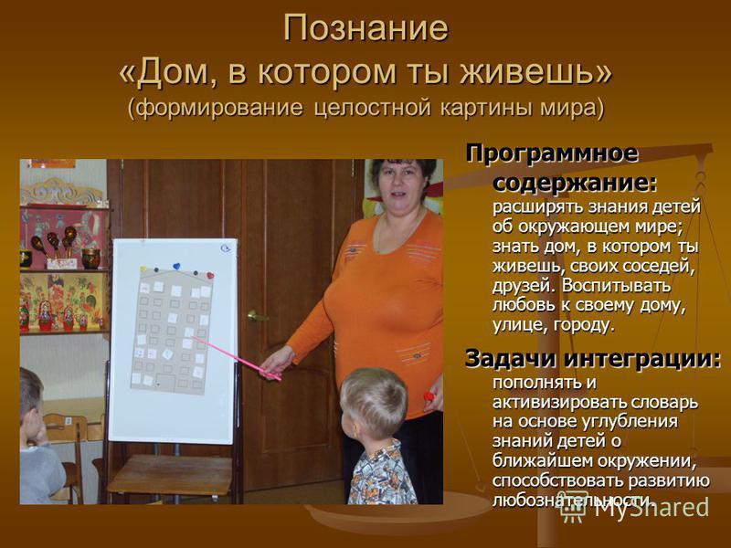 Познание «Дом, в котором ты живешь» (формирование целостной картины мира) Программное содержание: Программное содержание: расширять знания детей об окружающем мире; знать дом, в котором ты живешь, своих соседей, друзей. Воспитывать любовь к своему до