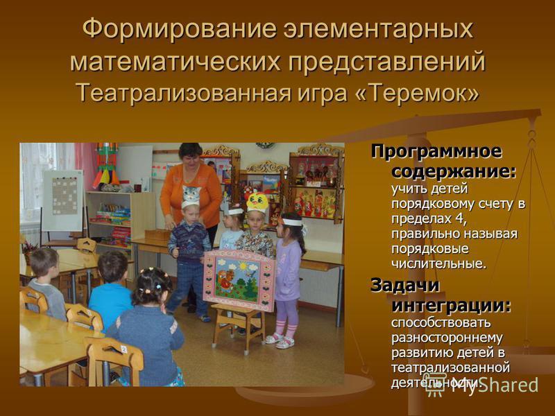 Формирование элементарных математических представлений Театрализованная игра «Теремок» Программное содержание: Программное содержание: учить детей порядковому счету в пределах 4, правильно называя порядковые числительные. Задачи интеграции: Задачи ин