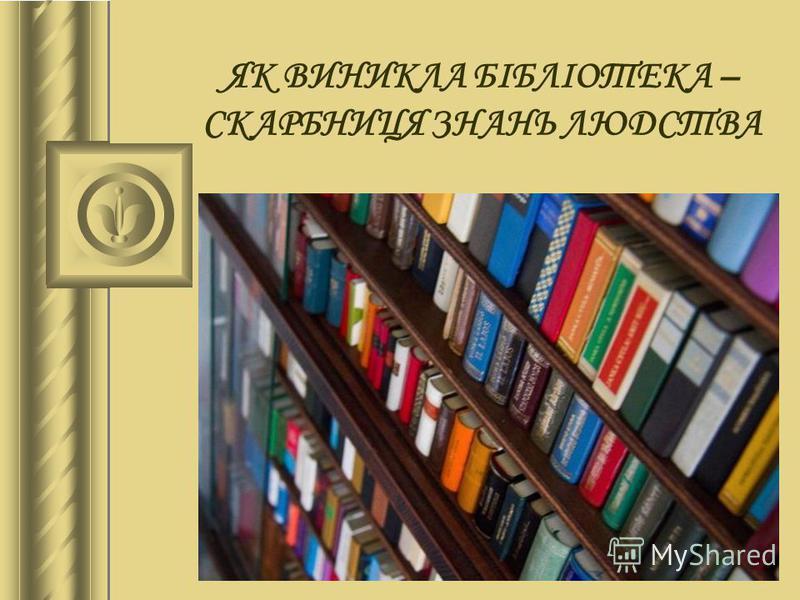 ЯК ВИНИКЛА БІБЛІОТЕКА – СКАРБНИЦЯ ЗНАНЬ ЛЮДСТВА