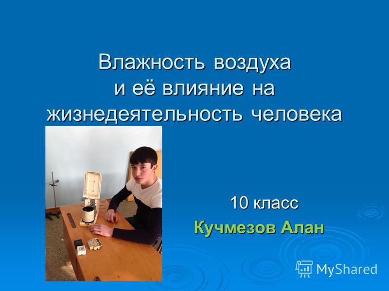 Влажность воздуха и её влияние на жизнедеятельность человека 10 класс 10 класс Кучмезов Алан Кучмезов Алан
