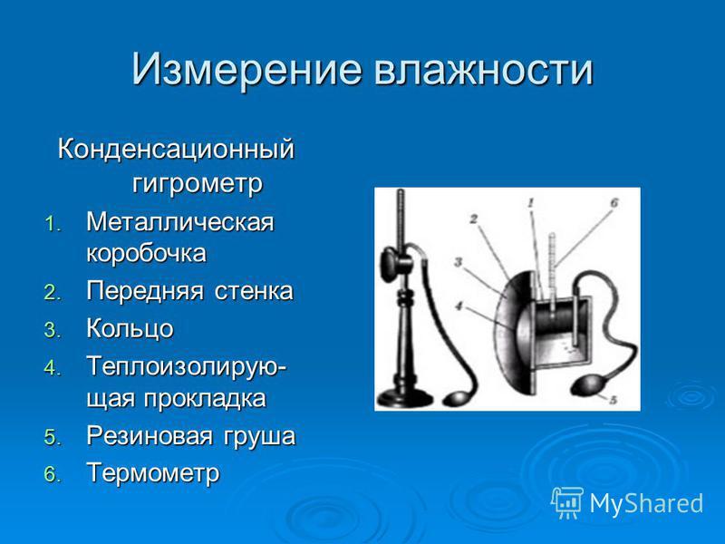 Измерение владности Конденсационный гигрометр 1. Металлическая коробочка 2. Передняя стенка 3. Кольцо 4. Теплоизолирую- щая прокладка 5. Резиновая груша 6. Термометр