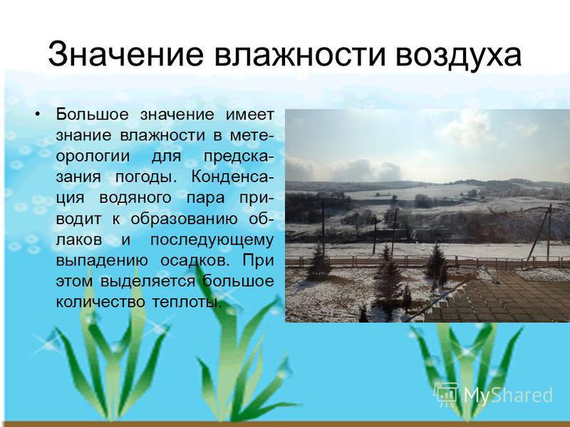 Значение владности воздуха Большое значение имеет знание владности в метеорологии для предсказания погоды. Конденса- ция водяного пара при- водит к образованию об- лаков и последующему выпадению осадков. При этом выделяется большое количество теплоты