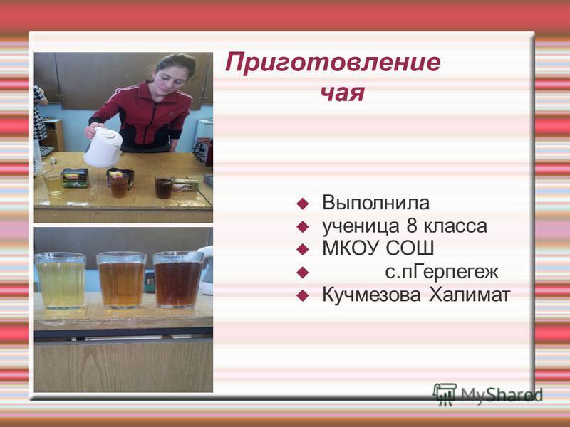Приготовление чая Выполнила ученица 8 класса МКОУ СОШ с.п Герпегеж Кучмезова Халимат
