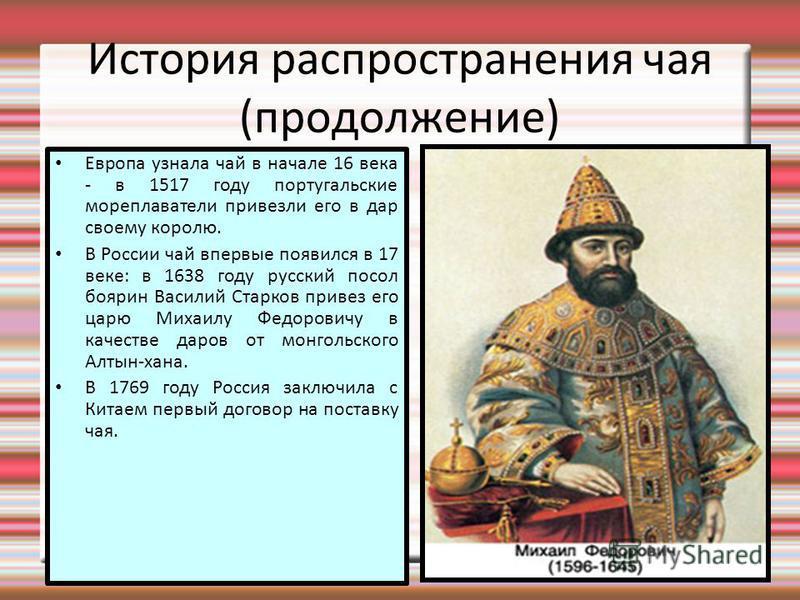 История распространения чая (продолжение) Европа узнала чай в начале 16 века - в 1517 году португальские мореплаватели привезли его в дар своему королю. В России чай впервые появился в 17 веке: в 1638 году русский посол боярин Василий Старков привез