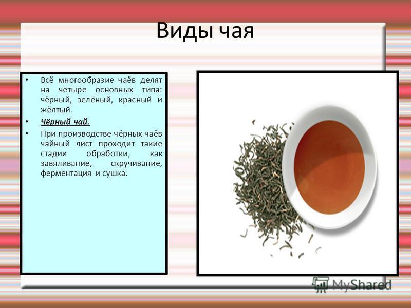Виды чая Всё многообразие чаёв делят на четыре основных типа: чёрный, зелёный, красный и жёлтый. Чёрный чай. При производстве чёрных чаёв чайный лист проходит такие стадии обработки, как завяливание, скручивание, ферментация и сушка.