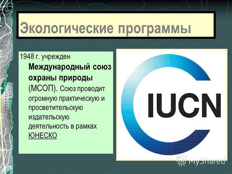 Экологические программы 1948 г. учрежден Международный союз охраны природы (МСОП). Союз проводит огромную практическую и просветительскую издательскую деятельность в рамках ЮНЕСКО