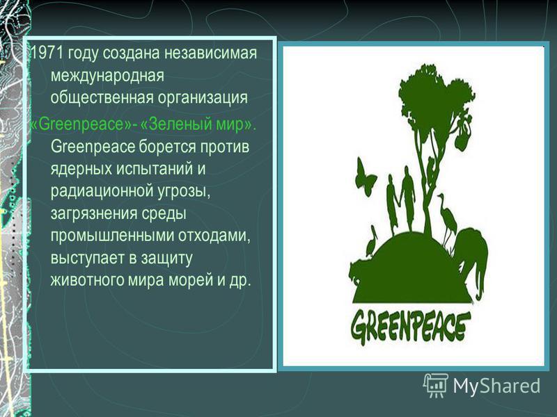1971 году создана независимая международная общественная организация «Greenpeace»- «Зеленый мир». Greenpeace борется против ядерных испытаний и радиационной угрозы, загрязнения среды промышленными отходами, выступает в защиту животного мира морей и д