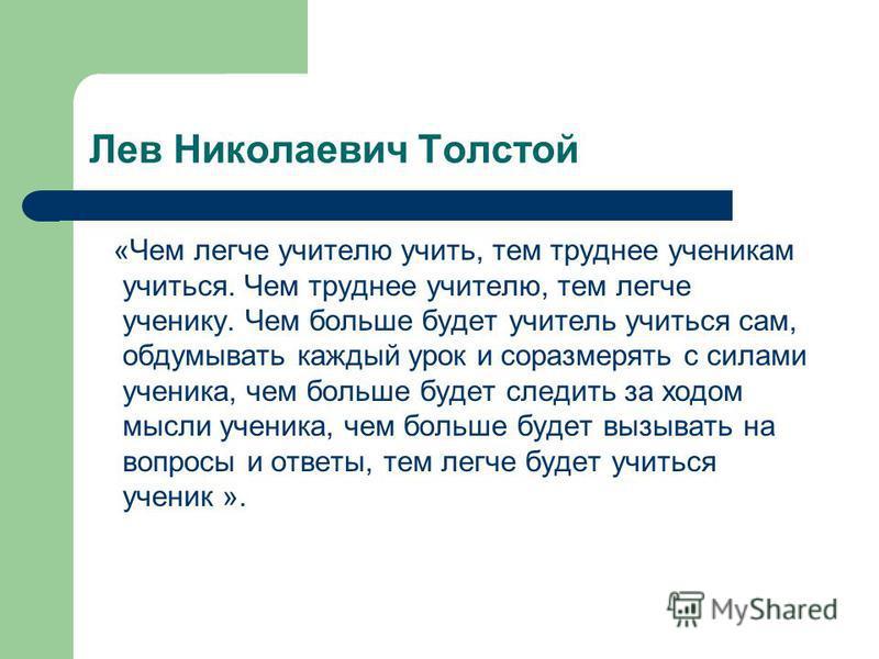 Лев Николаевич Толстой «Чем легче учителю учить, тем труднее ученикам учиться. Чем труднее учителю, тем легче ученику. Чем больше будет учитель учиться сам, обдумывать каждый урок и соразмерять с силами ученика, чем больше будет следить за ходом мысл