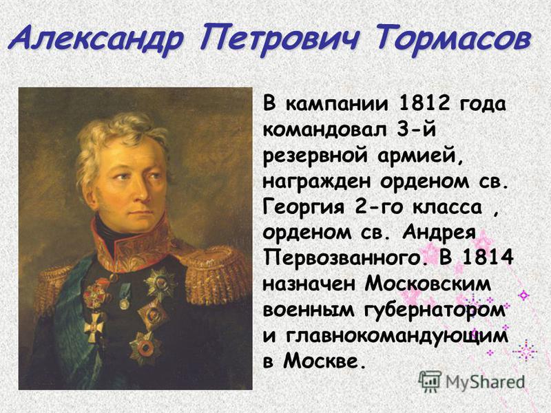 Пётр Иванович Багратион Происходил из старинного рода грузинских князей. В Бородинском сражении героически защищал Багратионовы флеши, отбив семь французских атак. За 30 лет службы Багратион принял участие в 20 походах и 150 сражениях.
