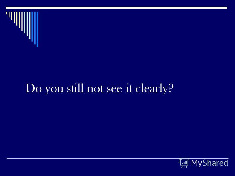 Do you still not see it clearly?