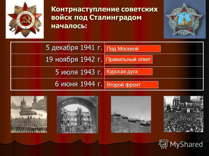 Контрнаступление советских войск под Сталинградом началось: 5 декабря 1941 г. 5 декабря 1941 г. 19 ноября 1942 г. 19 ноября 1942 г. 5 июля 1943 г. 5 июля 1943 г. 6 июня 1944 г. 6 июня 1944 г. Под Москвой Правильный ответ Курская дуга Второй фронт