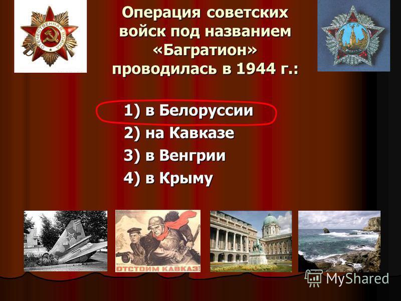Операция советских войск под названием «Багратион» проводилась в 1944 г.: 1) в Белоруссии 2) на Кавказе 3) в Венгрии 4) в Крыму