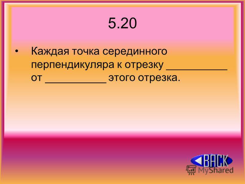 5.20 Каждая точка серединного перпендикуляра к отрезку __________ от __________ этого отрезка.