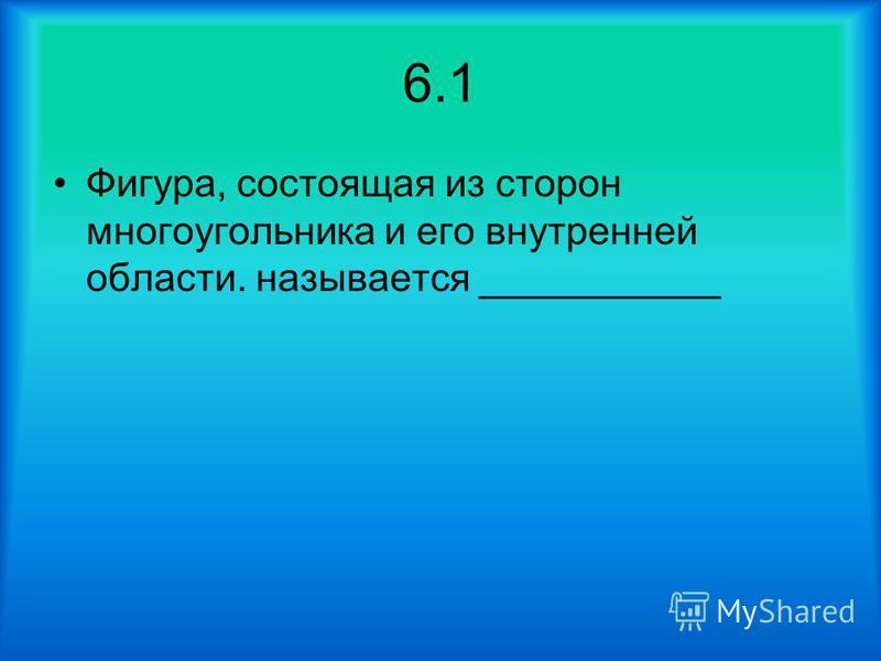 6.1 Фигура, состоящая из сторон многоугольника и его внутренней области. называется ___________