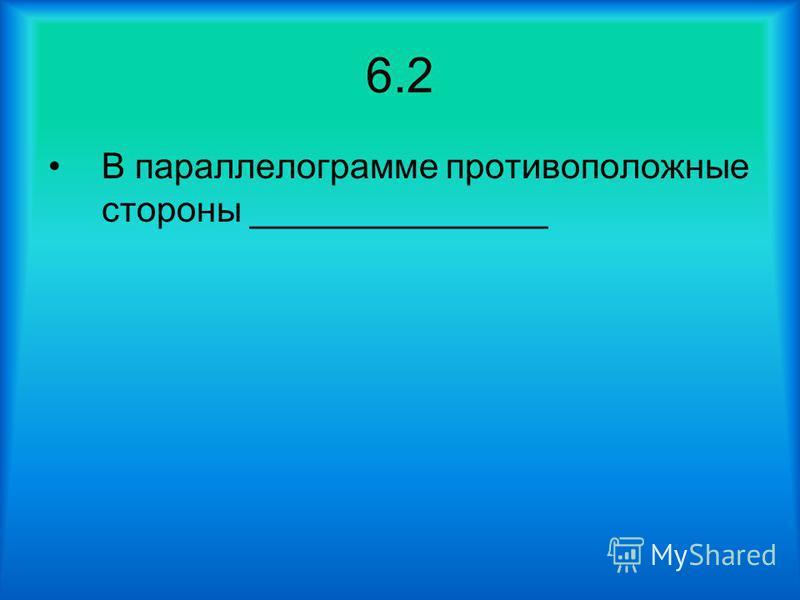 6.2 В параллелограмме противоположные стороны _______________
