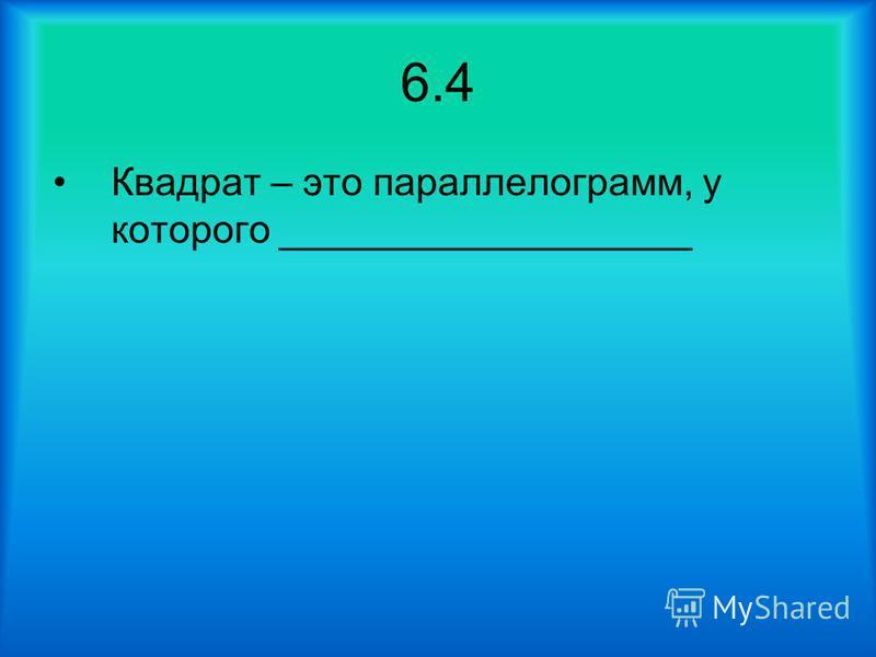 6.4 Квадрат – это параллелограмм, у которого ___________________