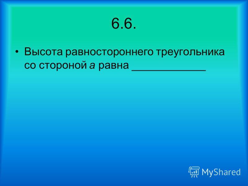 6.6. Высота равностороннего треугольника со стороной а равна ____________