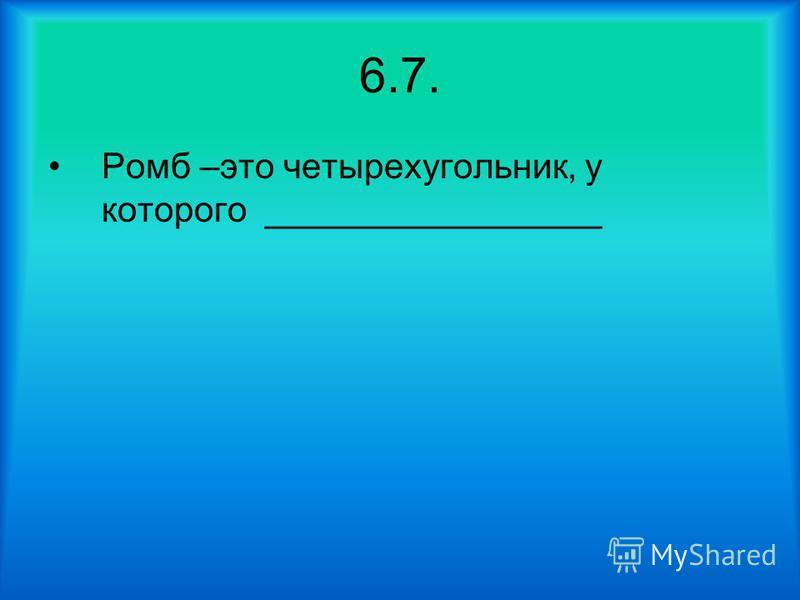 6.7. Ромб –это четырехугольник, у которого _________________