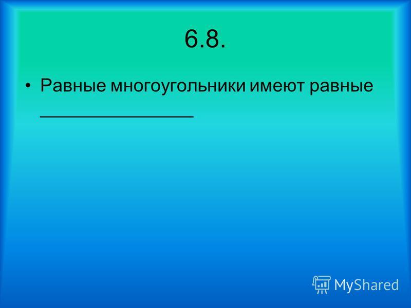 6.8. Равные многоугольники имеют равные _______________