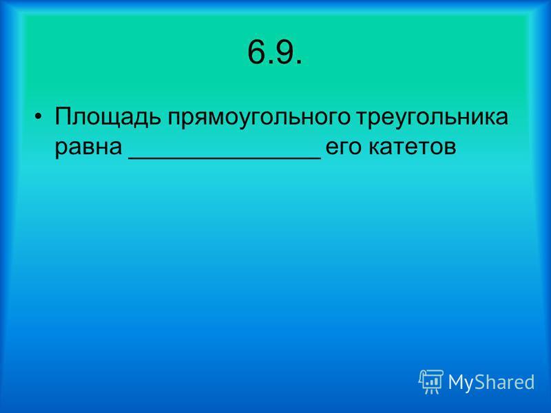 6.9. Площадь прямоугольного треугольника равна ______________ его катетов