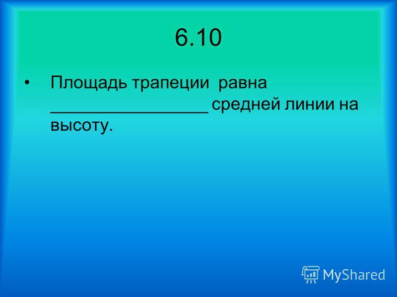 6.10 Площадь трапеции равна ________________ средней линии на высоту.