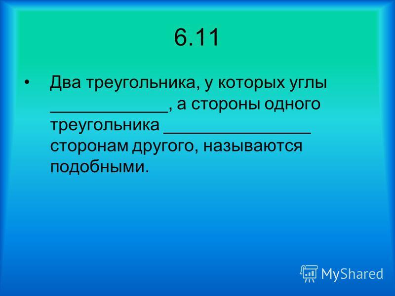 6.11 Два треугольника, у которых углы ____________, а стороны одного треугольника _______________ сторонам другого, называются подобными.