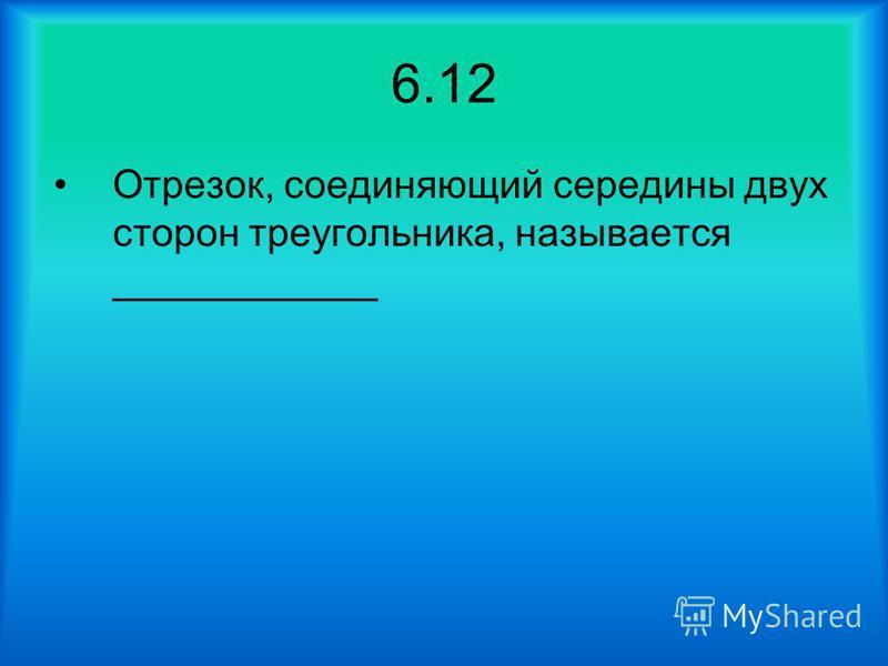6.12 Отрезок, соединяющий середины двух сторон треугольника, называется ____________