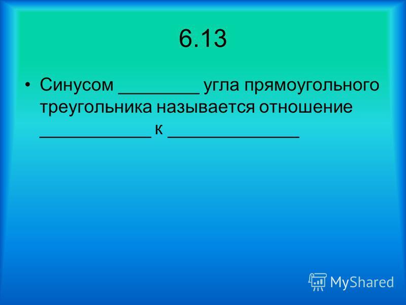 6.13 Синусом ________ угла прямоугольного треугольника называется отношение ___________ к _____________