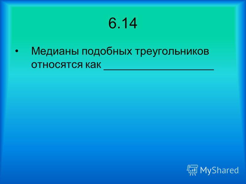 6.14 Медианы подобных треугольников относятся как __________________