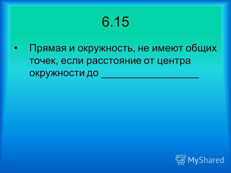 6.15 Прямая и окружность, не имеют общих точек, если расстояние от центра окружности до _________________