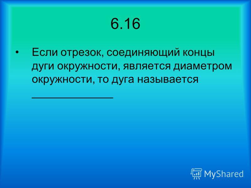 6.16 Если отрезок, соединяющий концы дуги окружности, является диаметром окружности, то дуга называется _____________