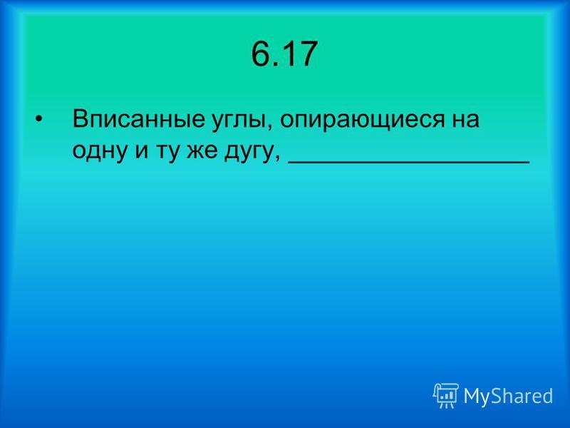 6.17 Вписанные углы, опирающиеся на одну и ту же дугу, _________________