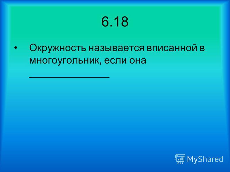 6.18 Окружность называется вписанной в многоугольник, если она ______________