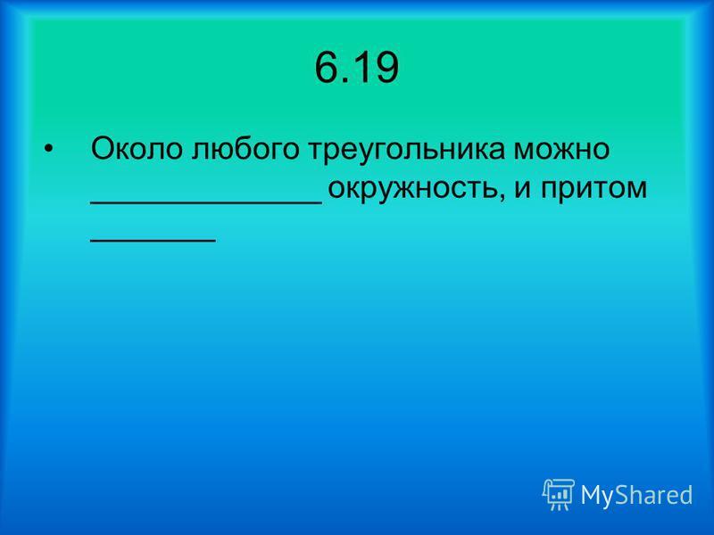 6.19 Около любого треугольника можно _____________ окружность, и притом _______