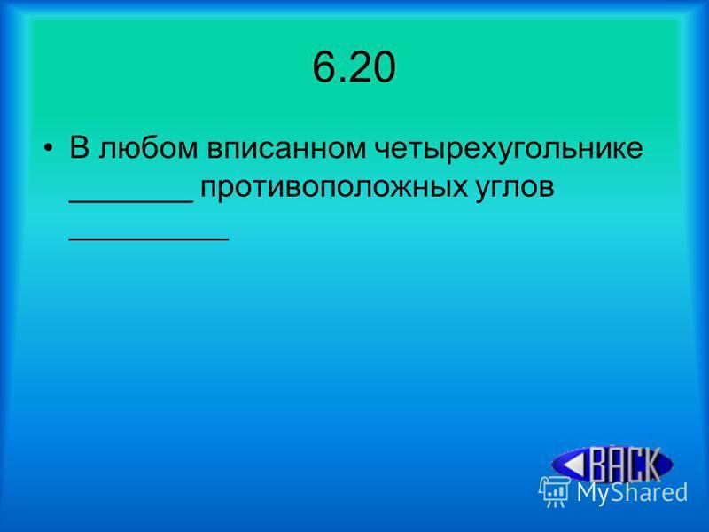 6.20 В любом вписанном четырехугольнике _______ противоположных углов _________